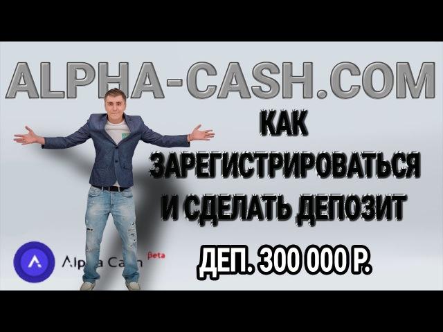 300 000 мой депозит в ALPHACASH ИНСТРУКЦИЯ как зарегистрироваться и как сделать депози ...