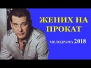 ПРЕМЬЕРА! Российский фильм - ЖЕНИХ НА ПРОКАТ 2018 ⁄ Мелодрама новинка