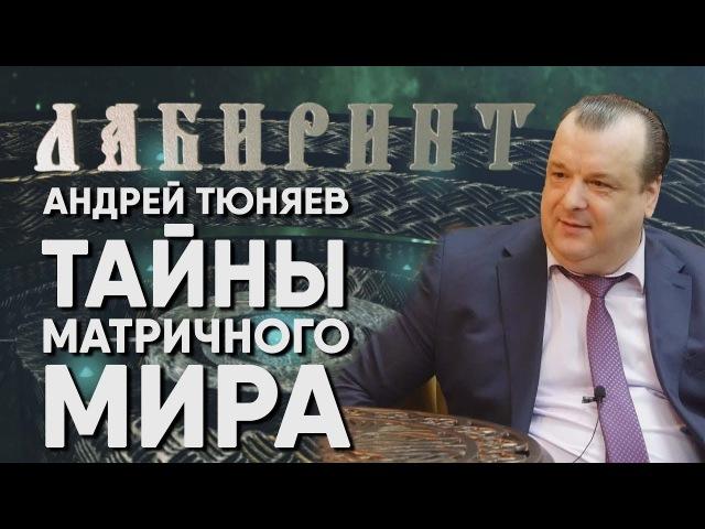 ЛАБИРИНТ Андрей Тюняев ТАЙНЫ МАТРИЧНОГО МИРА