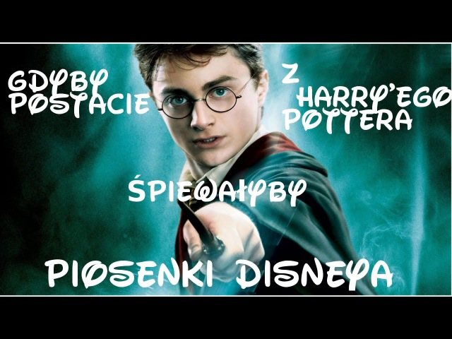 Gdyby postacie z Harry'ego Pottera śpiewałyby piosenki disney'a... (Гарри Поттер и Диснеевские Песенки на польском)