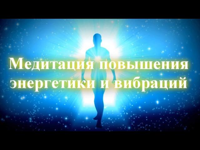 Медитация повышения качества энергетики и вибраций | Переход на уровень выше