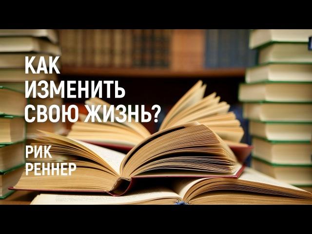 Как изменить свою жизнь? Рик Реннер (2017-06-11)