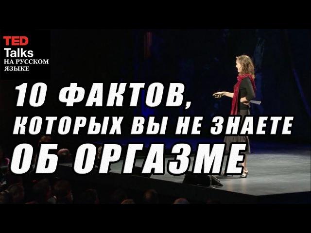 TED на русском - 10 ФАКТОВ, КОТОРЫХ ВЫ НЕ ЗНАЕТЕ ОБ ОРГАЗМЕ