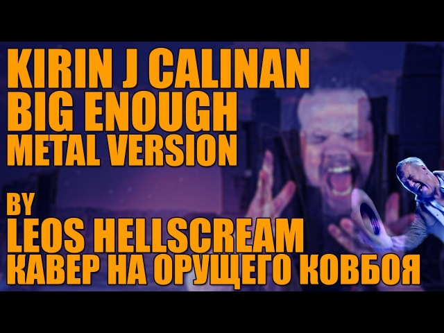 KIRIN J CALLINAN - BIG ENOUGH   METAL VERSION BY LEOS HELLSCREAM   ОРУЩИЙ КОВБОЙ