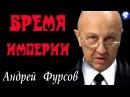 БРЕМЯ ИМПЕРИИ . ЛОГИКА РОССИИ - Андрей ФУРСОВ .