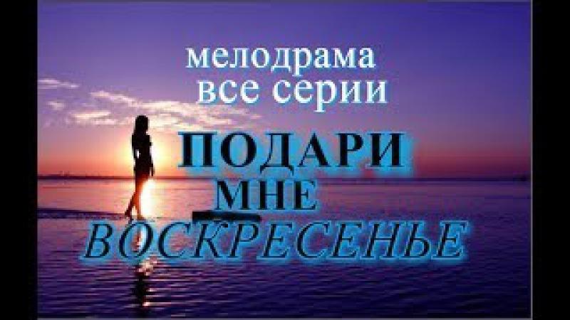 """Сериал """"ПОДАРИ МНЕ ВОСКРЕСЕНЬЕ """" 1 - 8 серии .Мелодрама @ Русские сериалы"""