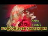 ШИКАРНЫЕ ПЕСНИ ШАНСОН КОЛЛЕКЦИЯ 2017 О ЛЮБВИ
