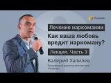 О любви к наркоману ЛЕКЦИЯ Часть 3 Валерий Халилев Центр РЕШЕНИЕ