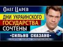 ДНИ УКРАИНСКОГО ГОСУДАРСТВА СОЧТЕНЫ Олег Царев СИЛЬНО СКАЗАНО