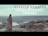 Премьера! Алексей Чумаков - Небо в твоих глазах (16.10.2017)
