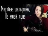 Мертвые дельфины - На моей луне (Юля Кошкина cover)