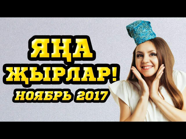 НОВЫЕ ТАТАРСКИЕ ПЕСНИ – НОЯБРЬ 2017 Яңа Җырлар!