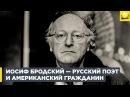 Иосиф Бродский — русский поэт и американский гражданин