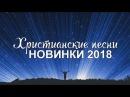 ХРИСТИАНСКИЕ ПЕСНИ - НОВИНКИ 2018