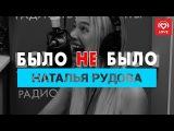 Наталья Рудова. Было не Было с Красавцами Love Radio