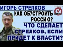 Игорь Стрелков о своих шагах на должности президента России 25.06.2017