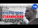 Кто построил сталинский Челябинск Познавательное ТВ Илья Богданов