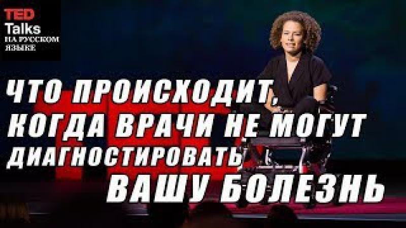 TED на русском - ЧТО ПРОИСХОДИТ, КОГДА ВРАЧИ НЕ МОГУТ ДИАГНОСТИРОВАТЬ ВАШУ БОЛЕЗНЬ