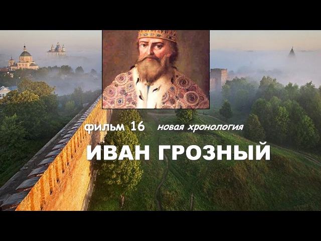 НОВАЯ ХРОНОЛОГИЯ 16.. ИВАН ГРОЗНЫЙ. ФИЛЬМ 16.