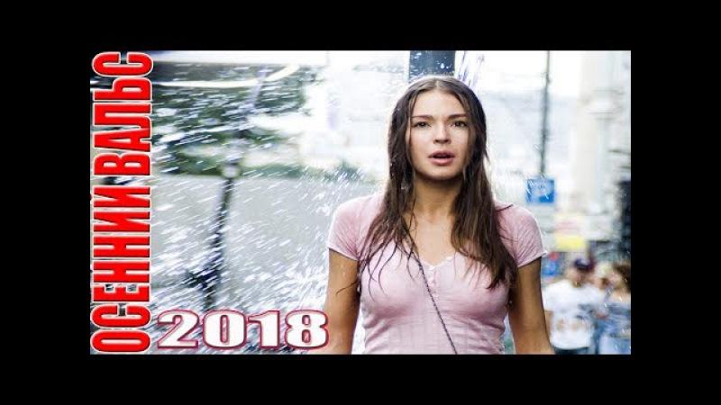 НОВЫЙ фильм, которого нет вообще нигде! ОСЕННИЙ ВАЛЬС Русские мелодрамы 2018, новинки hd 2018 1080