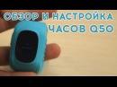 Полный обзор и настройка Детских Умных часов Q50. Различия подделки и оригинала!