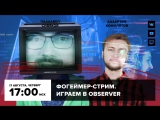 Фогеймер-стрим. Артем Комолятов и Павел Сивяков играют в Observer