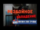 НОВОСТИ ТУВЫ - РАЗБОЙНОЕ НАПАДЕНИЕ -24.01.2018