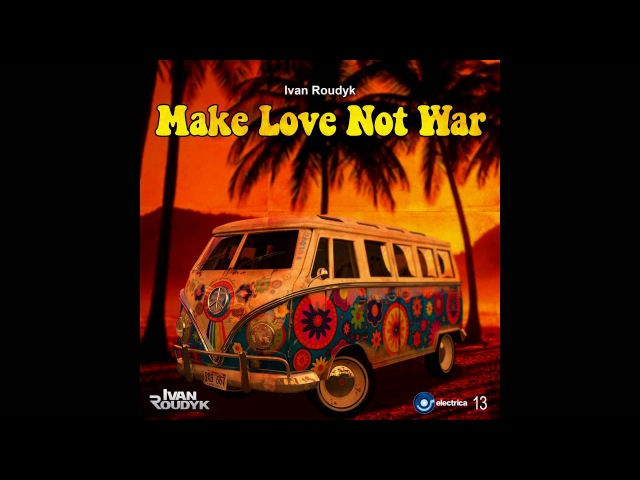 Ivan Roudyk - Make Love Not War(Original Mix) ELECTRICA RECORDS