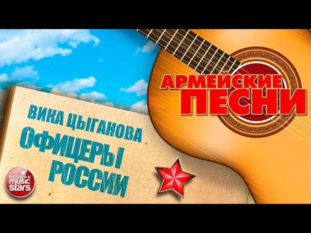 ЛУЧШИЕ АРМЕЙСКИЕ ПЕСНИ ★ ОФИЦЕРЫ РОССИИ ★ ВИКА ЦЫГАНОВА ★