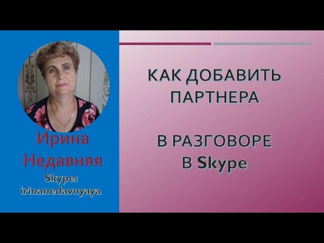 КАК ДОБАВИТЬ ПАРТНЕРА В РАЗГОВОР В Skype