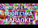 Скриптонит &amp PHARAOH Твоя сука (Караоке)