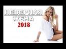 ФИЛЬМ ДО СЛЁЗ Неверная жена 2018 ¦ Новые русские фильмы и сериалы мелодрамы HD 2017 2018