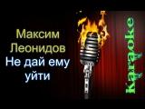 Максим Леонидов - Не дай ему уйти ( караоке )