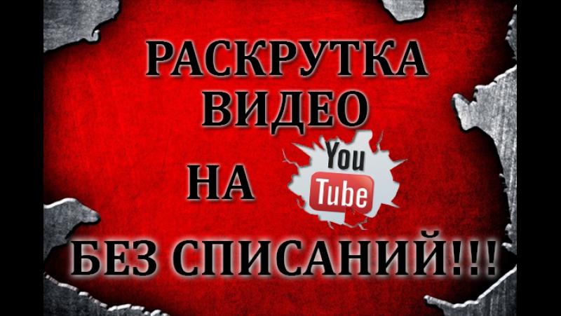 Раскрутка видео на YouTube БЕЗ СПИСАНИЙ