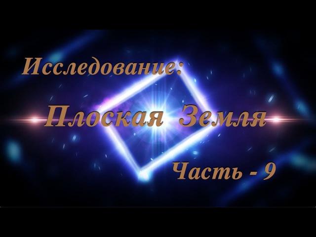 Исследование: Плоская Земля. 9. Фильм - БОМБА! Земля - ПЛОСКАЯ! ч-1.