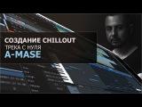 Создание Chillout трека с нуля A-Mase