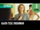 ▶️ Была тебе любимая - 3 серия - Мелодрама | Фильмы и сериалы