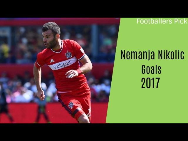 Nemanja Nikolic Goal Compilation Chicago Fire 2017