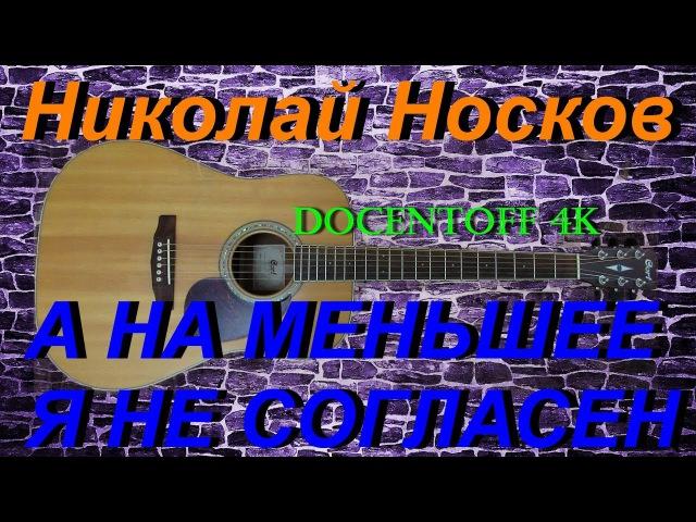 Николай Носков - А на меньшее я не согласен (Docentoff 4k)