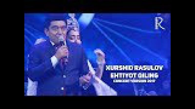 Xurshid Rasulov - Ehtiyot qiling | Хуршид Расулов - Эхтиёт килинг (concert version 2017)