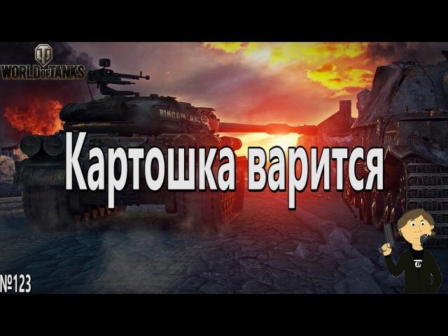 WORLD OF TANKS - №123. КАРТОШКА ВАРИТСЯ