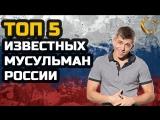 ТОП 5 САМЫХ ИЗВЕСТНЫХ МУСУЛЬМАН РОССИИ