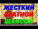 ЖЕСТКИЙ БЛАТНОЙ ШАНСОН  ШИКАРНЫЕ ПЕСНИ - Блатняк 2017