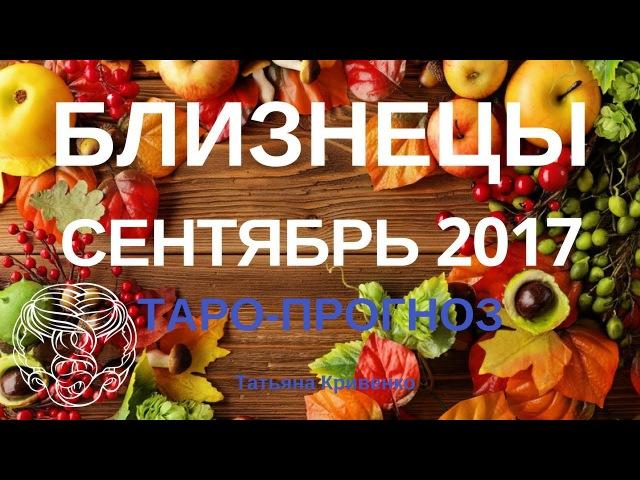 БЛИЗНЕЦЫ 🍒 Таро-Прогноз на Сентябрь 2017 года🍀Татьяна Кривенко