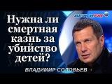 Владимир Соловьев: Нужна ли смертная казнь за убийство детей?