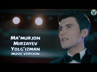 Ma'murjon Mirzayev - Yolg'izman _ Маъмуржон Мирзаев - Ёлгизман (music version) 2_HD.mp4