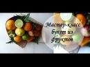 Букет из фруктов. Мастер-класс / Bouquet of Fruit. Master-Class
