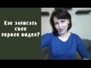 Как начать снимать видео на youtube? Как записать свое первое видео?
