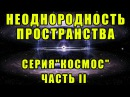 Неоднородность пространства. Серия Космос. Часть II ytjlyjhjlyjcnm ghjcnhfycndf. cthbz rjcvjc. xfcnm ii