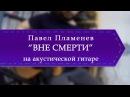 Павел Пламенев - Вне смерти (обучение на акустической гитаре).